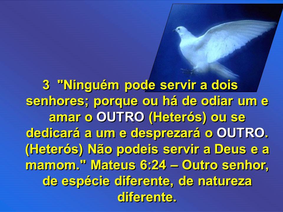 3 Ninguém pode servir a dois senhores; porque ou há de odiar um e amar o OUTRO (Heterós) ou se dedicará a um e desprezará o OUTRO.