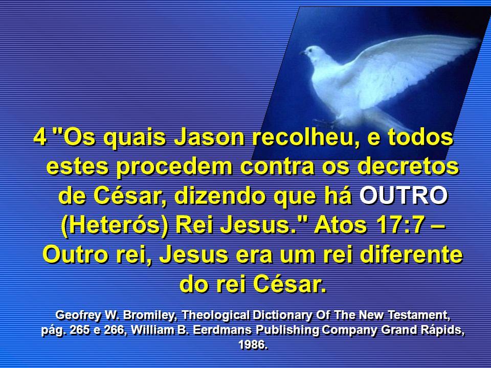 Os quais Jason recolheu, e todos estes procedem contra os decretos de César, dizendo que há OUTRO (Heterós) Rei Jesus. Atos 17:7 – Outro rei, Jesus era um rei diferente do rei César.