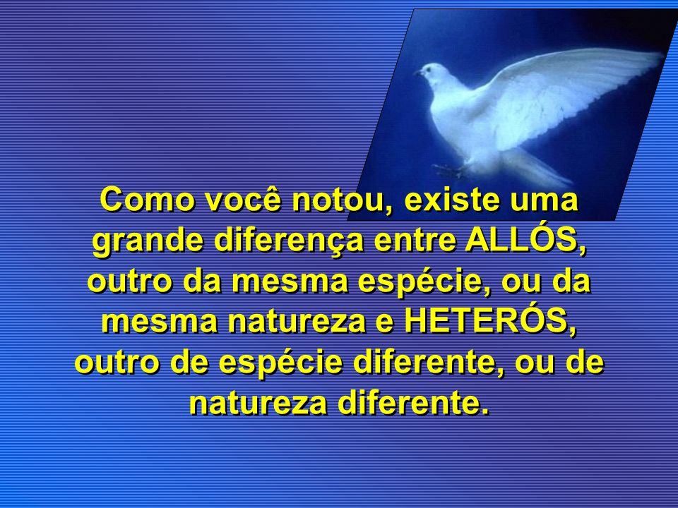 Como você notou, existe uma grande diferença entre ALLÓS, outro da mesma espécie, ou da mesma natureza e HETERÓS, outro de espécie diferente, ou de natureza diferente.