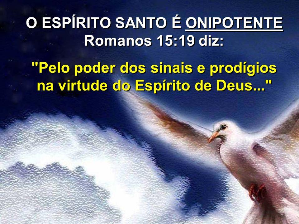 O ESPÍRITO SANTO É ONIPOTENTE Romanos 15:19 diz: