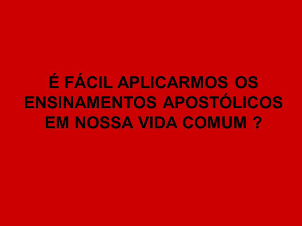É FÁCIL APLICARMOS OS ENSINAMENTOS APOSTÓLICOS EM NOSSA VIDA COMUM