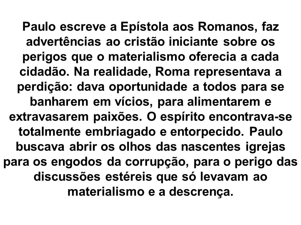 Paulo escreve a Epístola aos Romanos, faz advertências ao cristão iniciante sobre os perigos que o materialismo oferecia a cada cidadão.