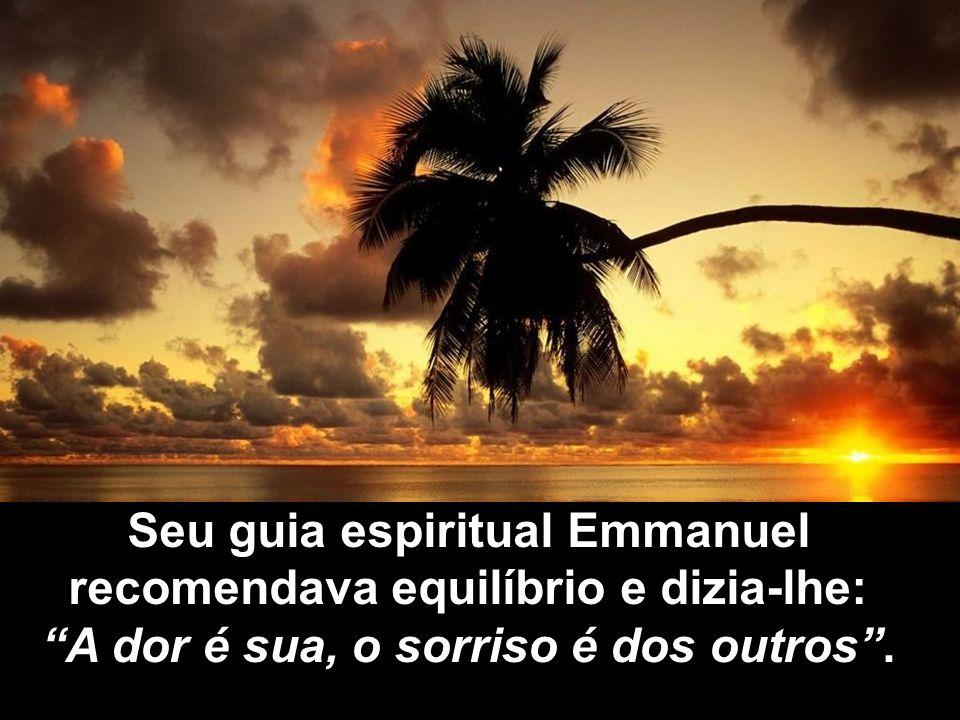 Seu guia espiritual Emmanuel recomendava equilíbrio e dizia-lhe: A dor é sua, o sorriso é dos outros .