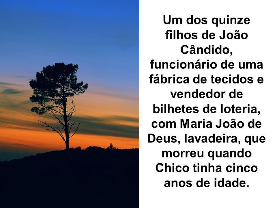 Um dos quinze filhos de João Cândido, funcionário de uma fábrica de tecidos e vendedor de bilhetes de loteria, com Maria João de Deus, lavadeira, que morreu quando Chico tinha cinco anos de idade.