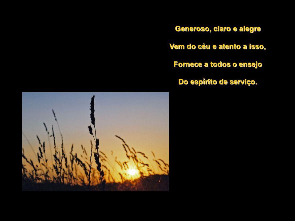 Generoso, claro e alegre Vem do céu e atento a isso,