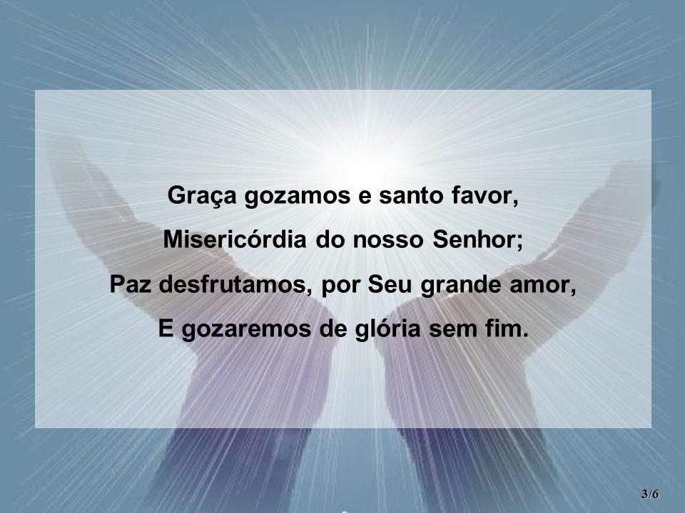Graça gozamos e santo favor, Misericórdia do nosso Senhor;