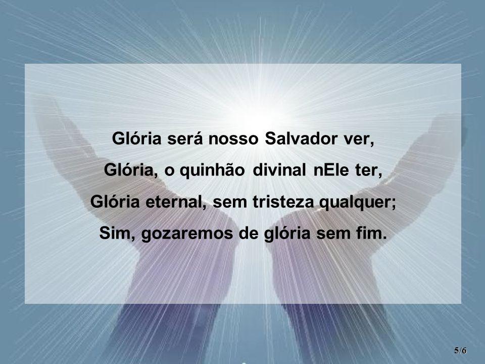 Glória será nosso Salvador ver, Glória, o quinhão divinal nEle ter,