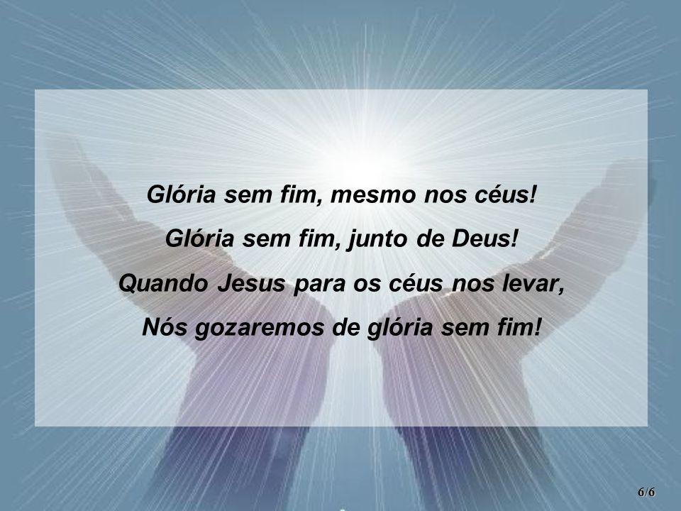 Glória sem fim, mesmo nos céus! Glória sem fim, junto de Deus!