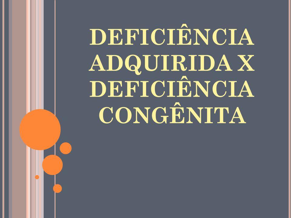 DEFICIÊNCIA ADQUIRIDA X DEFICIÊNCIA CONGÊNITA
