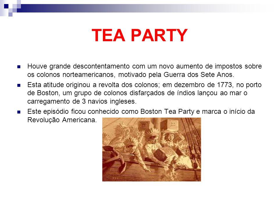 TEA PARTY Houve grande descontentamento com um novo aumento de impostos sobre os colonos norteamericanos, motivado pela Guerra dos Sete Anos.