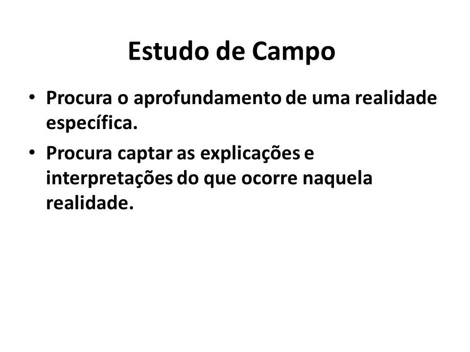 Estudo de Campo Procura o aprofundamento de uma realidade específica.