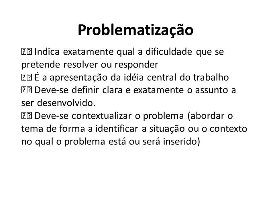 Problematização  Indica exatamente qual a dificuldade que se pretende resolver ou responder.  É a apresentação da idéia central do trabalho.