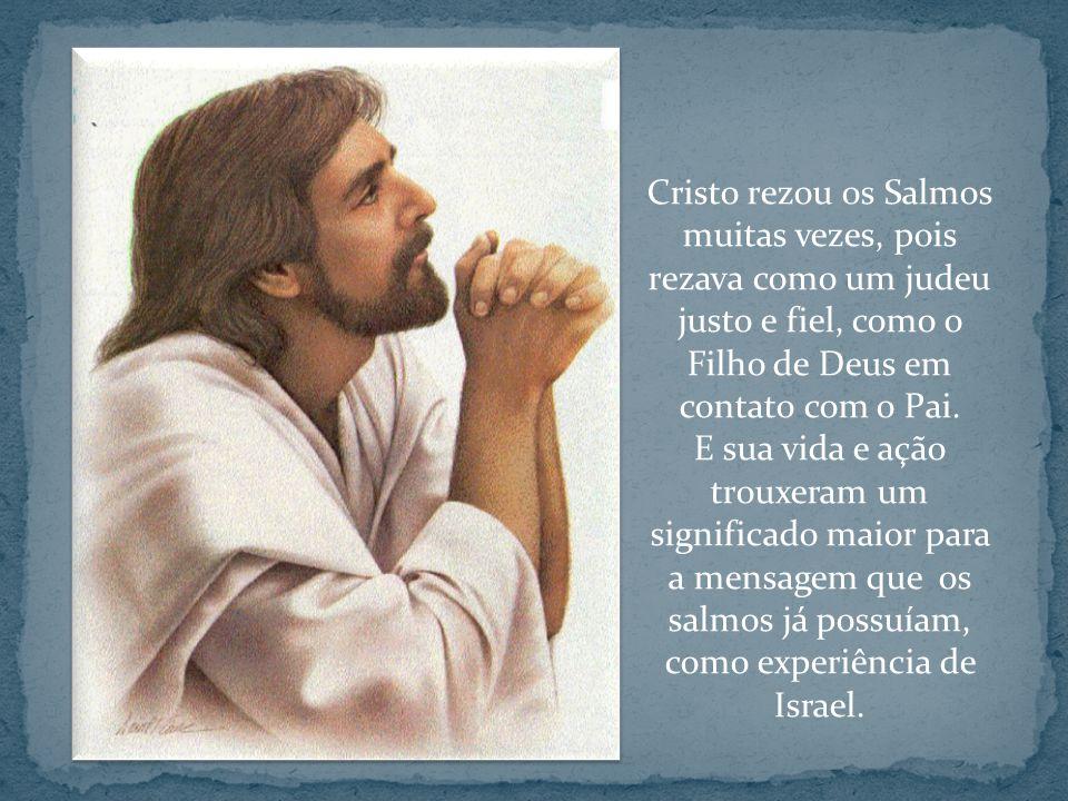Cristo rezou os Salmos muitas vezes, pois rezava como um judeu justo e fiel, como o Filho de Deus em contato com o Pai.