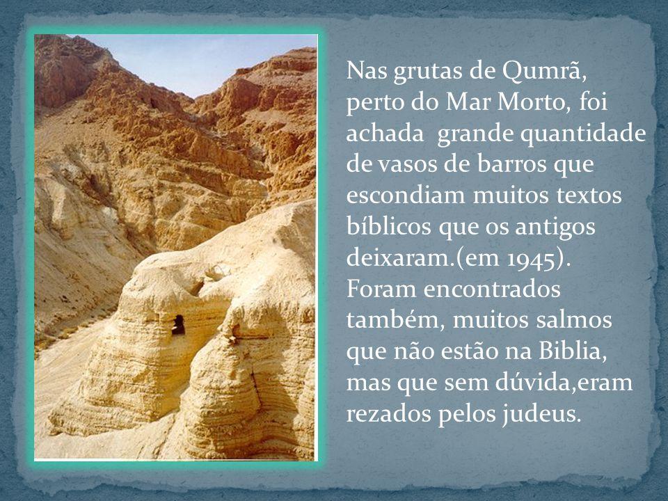 Nas grutas de Qumrã, perto do Mar Morto, foi achada grande quantidade de vasos de barros que escondiam muitos textos bíblicos que os antigos deixaram.(em 1945).