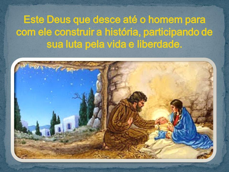 Este Deus que desce até o homem para com ele construir a história, participando de sua luta pela vida e liberdade.