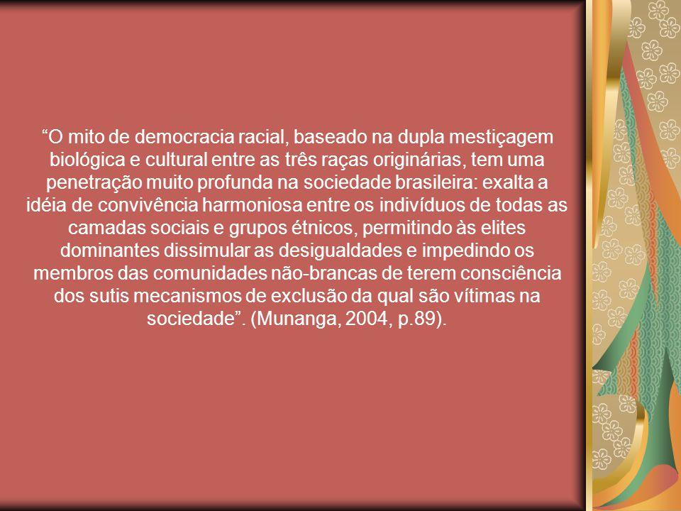 O mito de democracia racial, baseado na dupla mestiçagem biológica e cultural entre as três raças originárias, tem uma penetração muito profunda na sociedade brasileira: exalta a idéia de convivência harmoniosa entre os indivíduos de todas as camadas sociais e grupos étnicos, permitindo às elites dominantes dissimular as desigualdades e impedindo os membros das comunidades não-brancas de terem consciência dos sutis mecanismos de exclusão da qual são vítimas na sociedade .