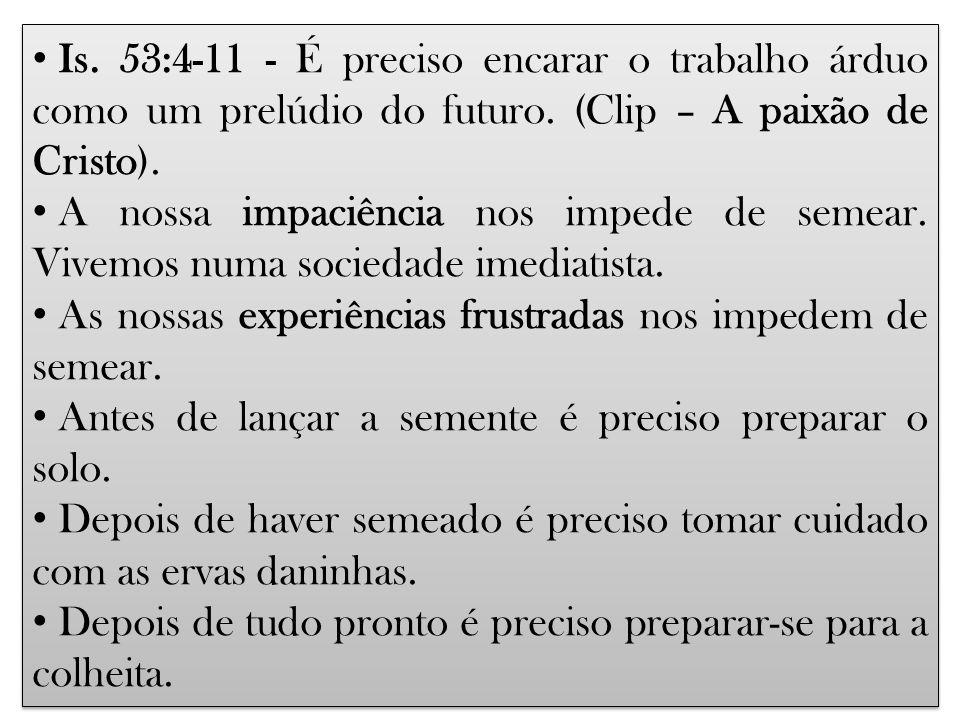 Is. 53:4-11 - É preciso encarar o trabalho árduo como um prelúdio do futuro. (Clip – A paixão de Cristo).