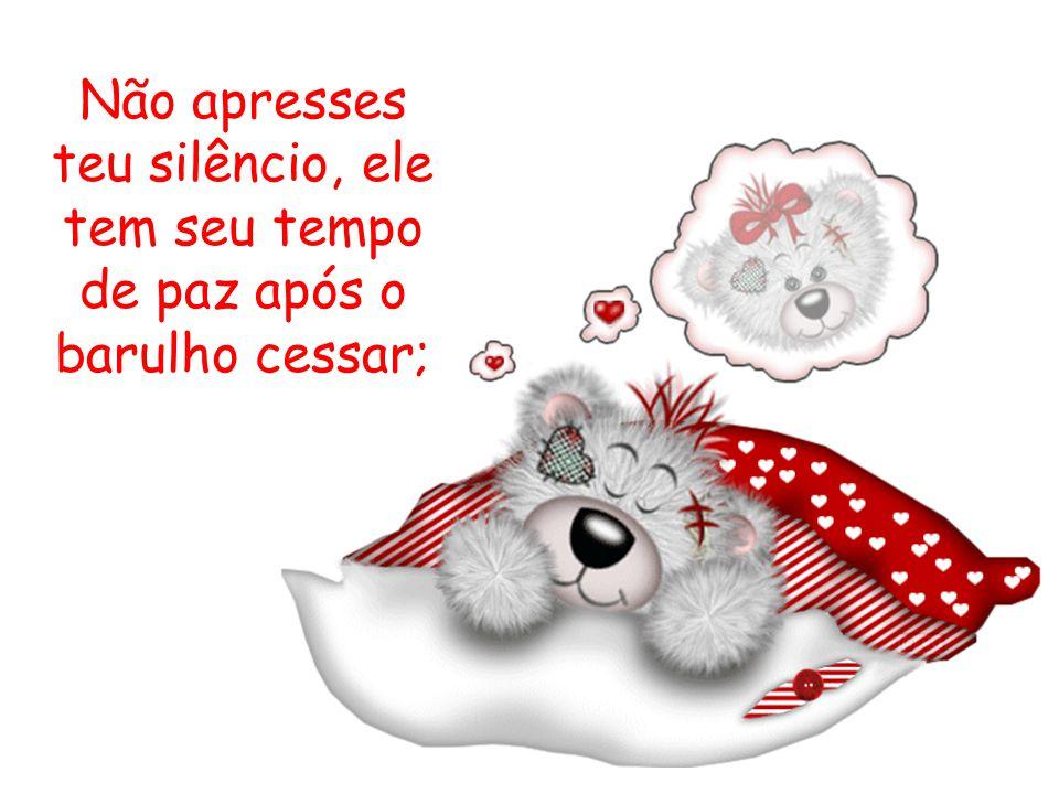 Não apresses teu silêncio, ele tem seu tempo de paz após o barulho cessar;