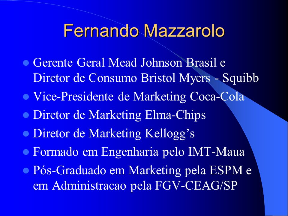 Fernando Mazzarolo Gerente Geral Mead Johnson Brasil e Diretor de Consumo Bristol Myers - Squibb. Vice-Presidente de Marketing Coca-Cola.
