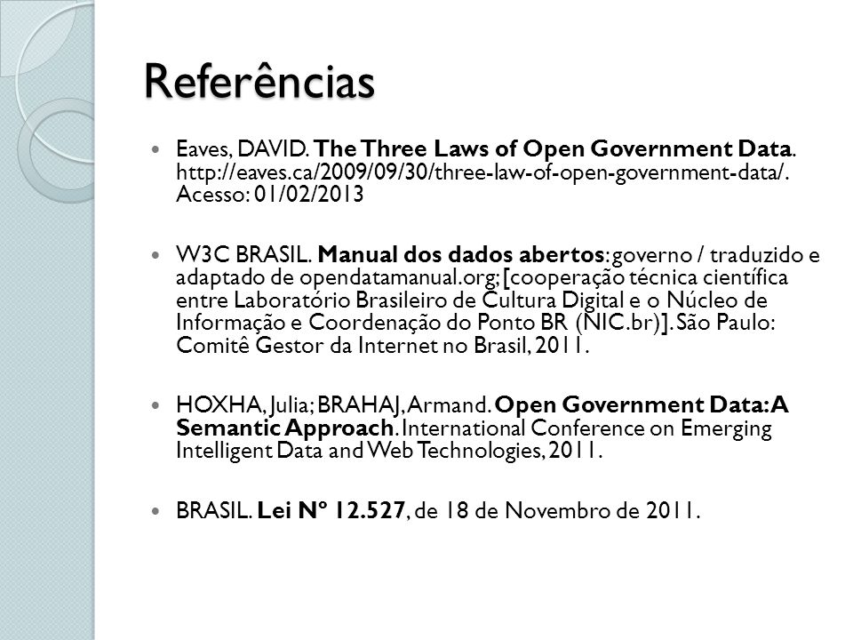 Referências Eaves, DAVID. The Three Laws of Open Government Data. http://eaves.ca/2009/09/30/three-law-of-open-government-data/. Acesso: 01/02/2013.