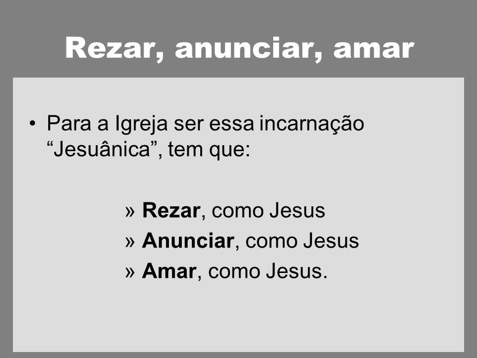 Rezar, anunciar, amar Para a Igreja ser essa incarnação Jesuânica , tem que: Rezar, como Jesus. Anunciar, como Jesus.