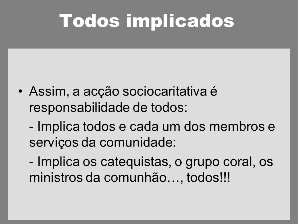Todos implicados Assim, a acção sociocaritativa é responsabilidade de todos: - Implica todos e cada um dos membros e serviços da comunidade: