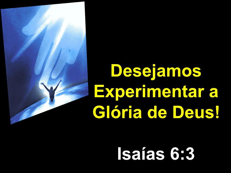 Desejamos Experimentar a Glória de Deus!