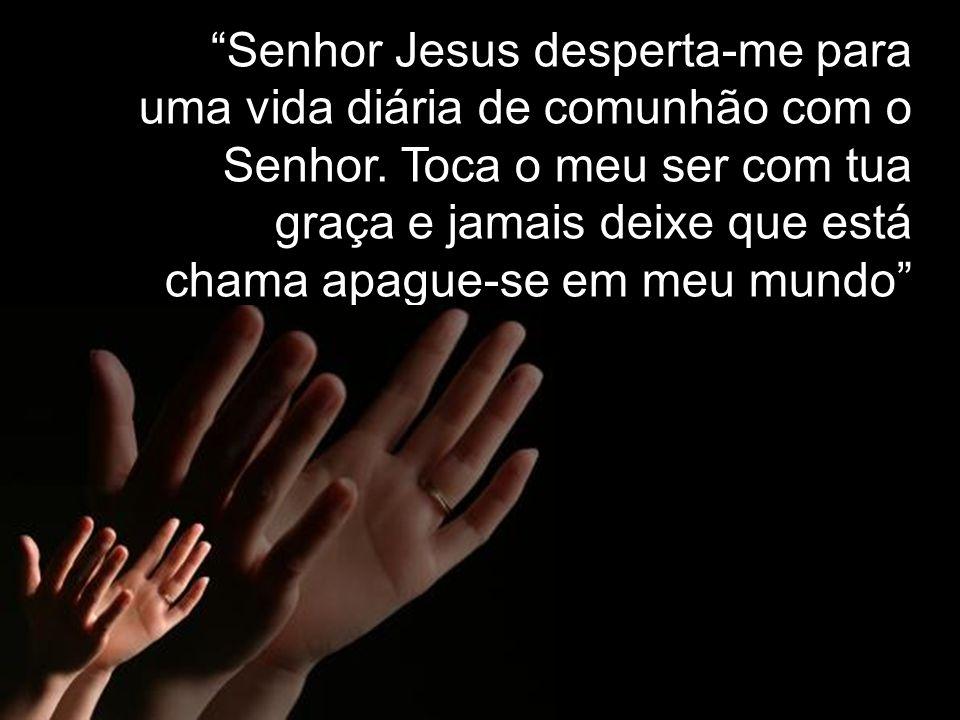 Senhor Jesus desperta-me para uma vida diária de comunhão com o Senhor.