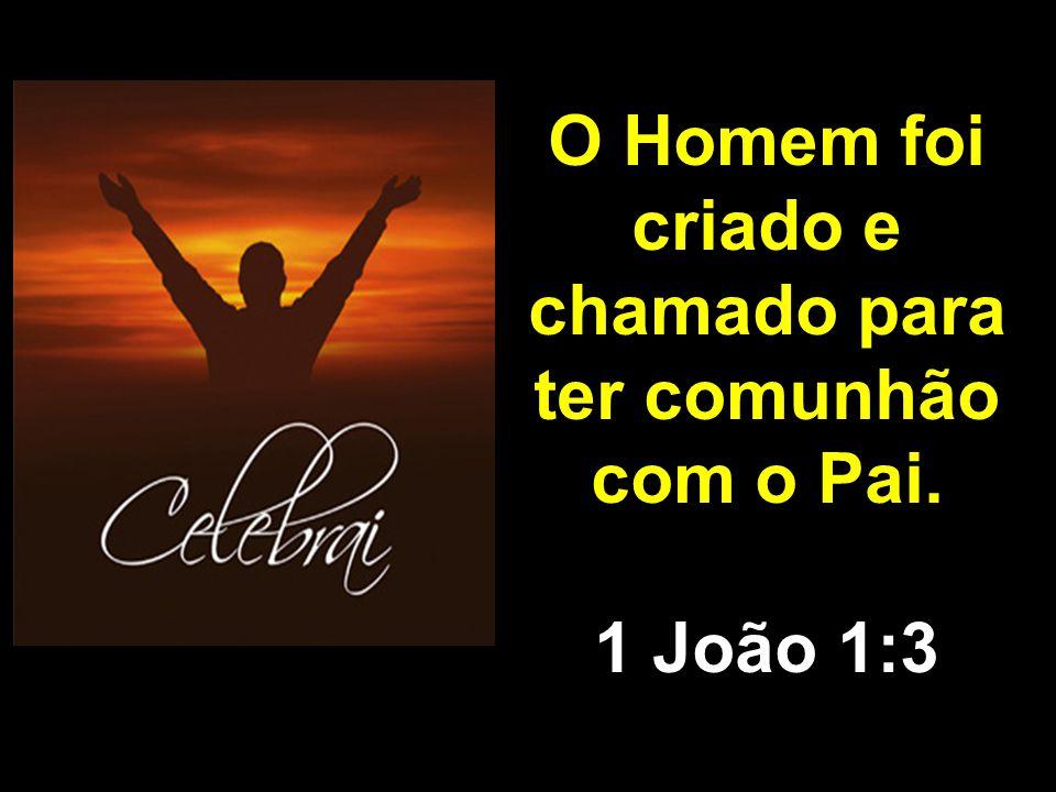 O Homem foi criado e chamado para ter comunhão com o Pai.