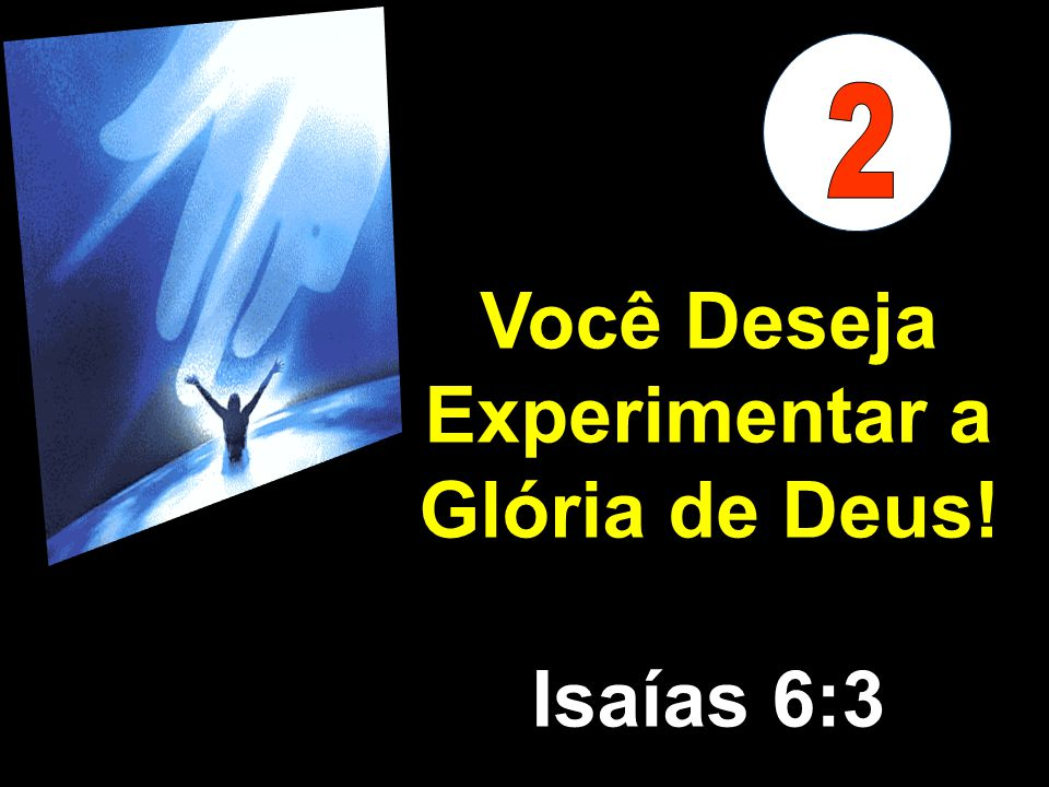 Você Deseja Experimentar a Glória de Deus!