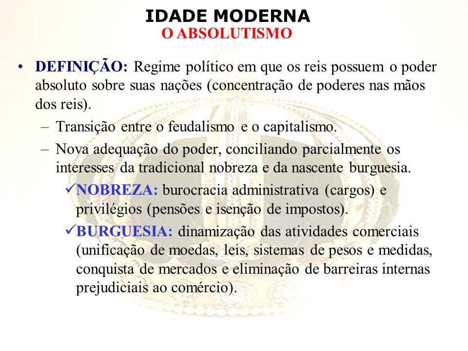 DEFINIÇÃO: Regime político em que os reis possuem o poder absoluto sobre suas nações (concentração de poderes nas mãos dos reis).