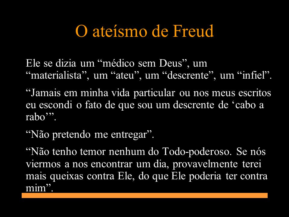 O ateísmo de Freud Ele se dizia um médico sem Deus , um materialista , um ateu , um descrente , um infiel .