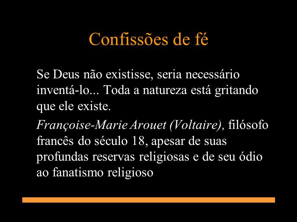 Confissões de fé Se Deus não existisse, seria necessário inventá-lo... Toda a natureza está gritando que ele existe.