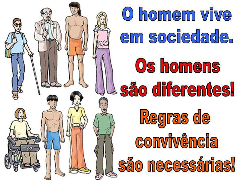 O homem vive em sociedade. Os homens são diferentes! Regras de convivência são necessárias!