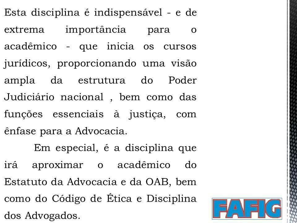 Esta disciplina é indispensável - e de extrema importância para o acadêmico - que inicia os cursos jurídicos, proporcionando uma visão ampla da estrutura do Poder Judiciário nacional , bem como das funções essenciais à justiça, com ênfase para a Advocacia.