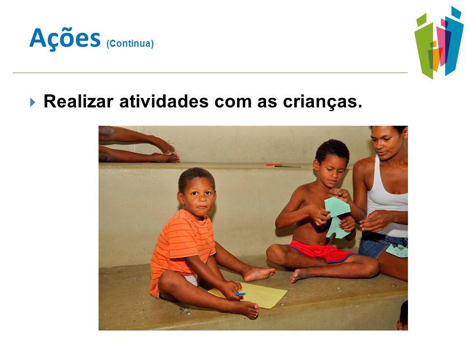 Ações (Continua) Realizar atividades com as crianças.