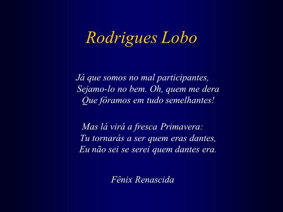 Rodrigues Lobo Já que somos no mal participantes, Sejamo-lo no bem. Oh, quem me dera Que fôramos em tudo semelhantes!