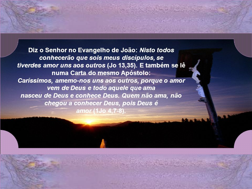 Diz o Senhor no Evangelho de João: Nisto todos conhecerão que sois meus discípulos, se