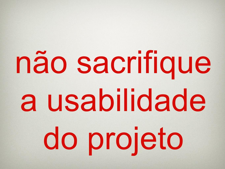 não sacrifique a usabilidade do projeto