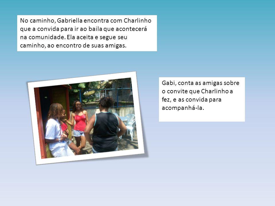 No caminho, Gabriella encontra com Charlinho que a convida para ir ao baila que acontecerá na comunidade. Ela aceita e segue seu caminho, ao encontro de suas amigas.