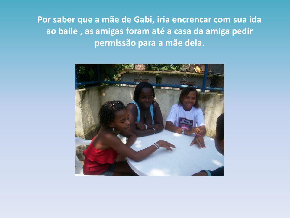Por saber que a mãe de Gabi, iria encrencar com sua ida ao baile , as amigas foram até a casa da amiga pedir permissão para a mãe dela.