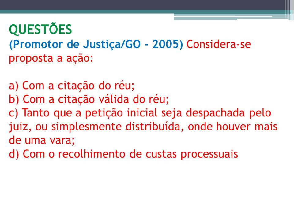 QUESTÕES (Promotor de Justiça/GO - 2005) Considera-se proposta a ação: a) Com a citação do réu; b) Com a citação válida do réu; c) Tanto que a petição inicial seja despachada pelo juiz, ou simplesmente distribuída, onde houver mais de uma vara; d) Com o recolhimento de custas processuais