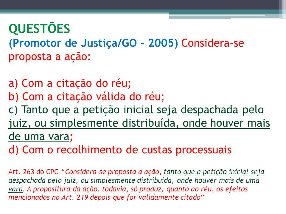 QUESTÕES (Promotor de Justiça/GO - 2005) Considera-se proposta a ação: a) Com a citação do réu; b) Com a citação válida do réu; c) Tanto que a petição inicial seja despachada pelo juiz, ou simplesmente distribuída, onde houver mais de uma vara; d) Com o recolhimento de custas processuais Art.