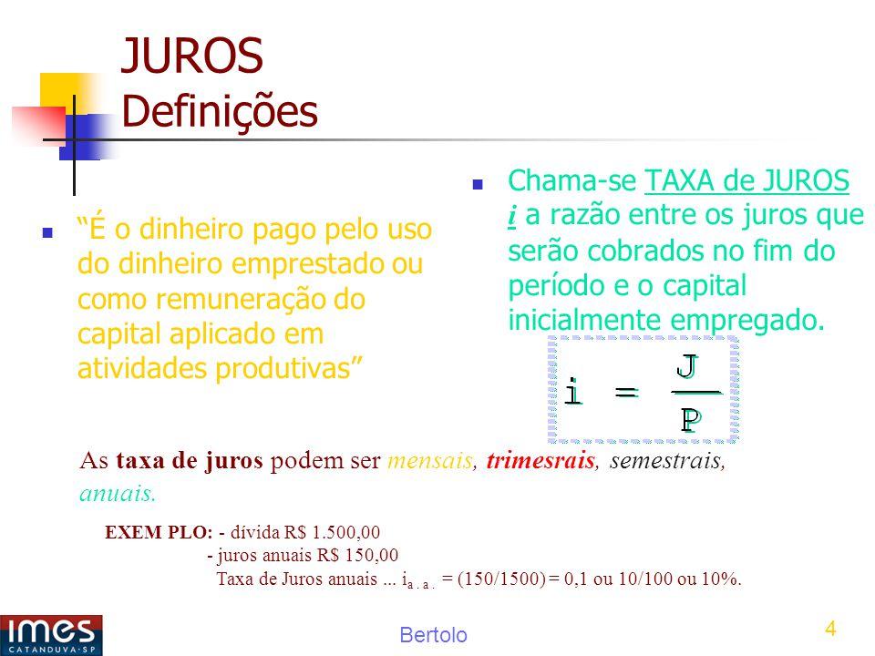 JUROS Definições Chama-se TAXA de JUROS i a razão entre os juros que serão cobrados no fim do período e o capital inicialmente empregado.