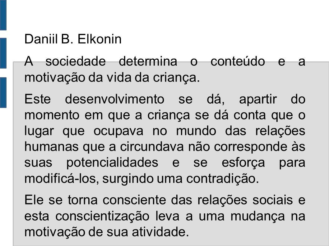 Daniil B. Elkonin A sociedade determina o conteúdo e a motivação da vida da criança.
