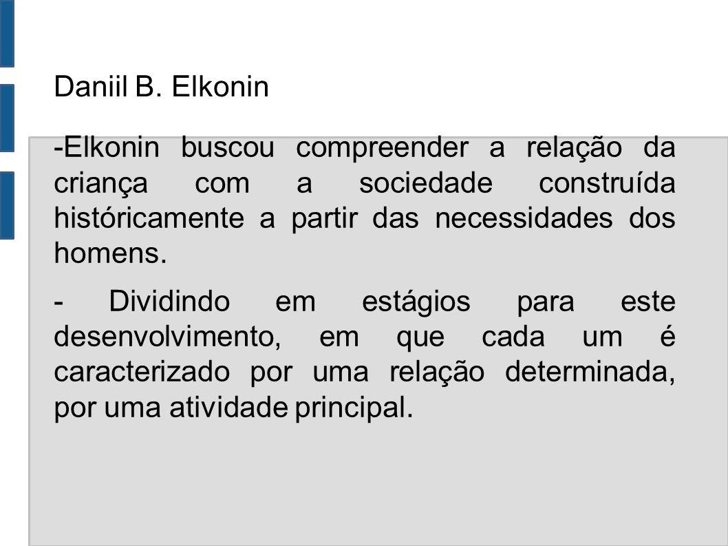 Daniil B. Elkonin -Elkonin buscou compreender a relação da criança com a sociedade construída históricamente a partir das necessidades dos homens.