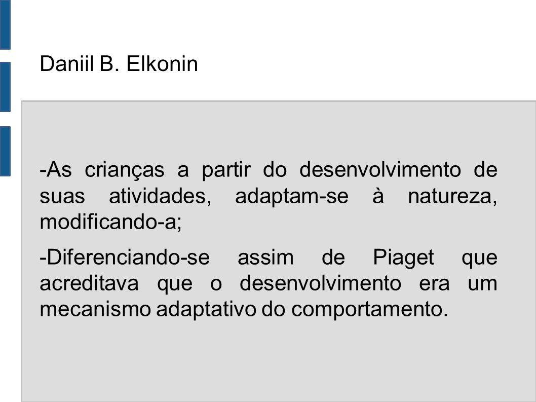 Daniil B. Elkonin -As crianças a partir do desenvolvimento de suas atividades, adaptam-se à natureza, modificando-a;