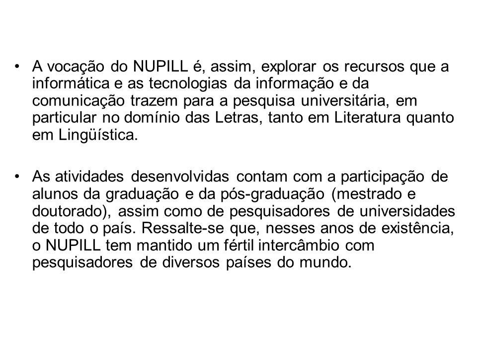 A vocação do NUPILL é, assim, explorar os recursos que a informática e as tecnologias da informação e da comunicação trazem para a pesquisa universitária, em particular no domínio das Letras, tanto em Literatura quanto em Lingüística.