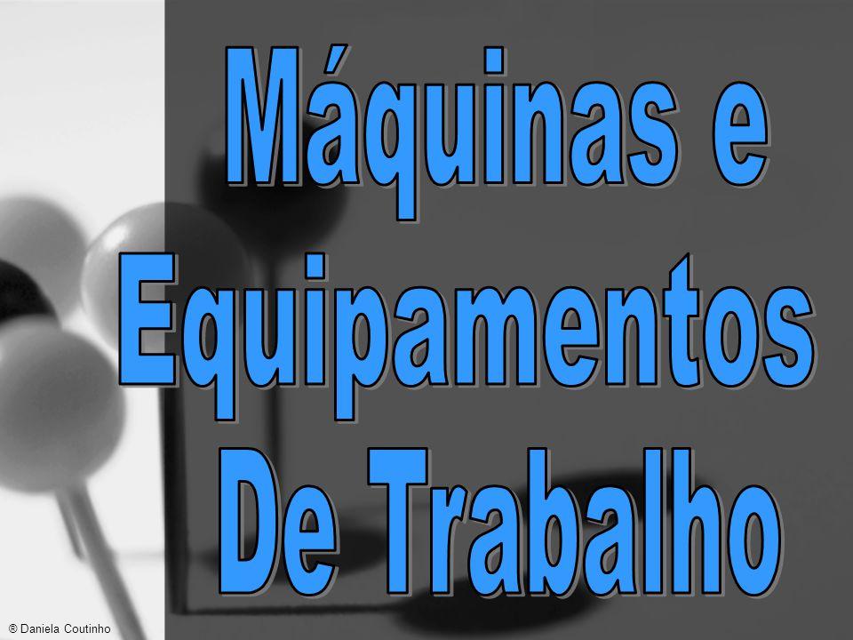 Máquinas e Equipamentos De Trabalho ® Daniela Coutinho
