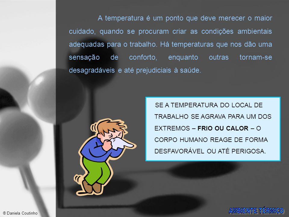 A temperatura é um ponto que deve merecer o maior cuidado, quando se procuram criar as condições ambientais adequadas para o trabalho. Há temperaturas que nos dão uma sensação de conforto, enquanto outras tornam-se desagradáveis e até prejudiciais à saúde.